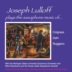 Cover image for Joseph Lulloff Plays The Saxophone Music Of Colgrass, Dahl & Ruggiero