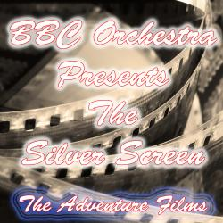 Cover image for BBC Orchestra Presents the Silver Screen (The Adventure Films)